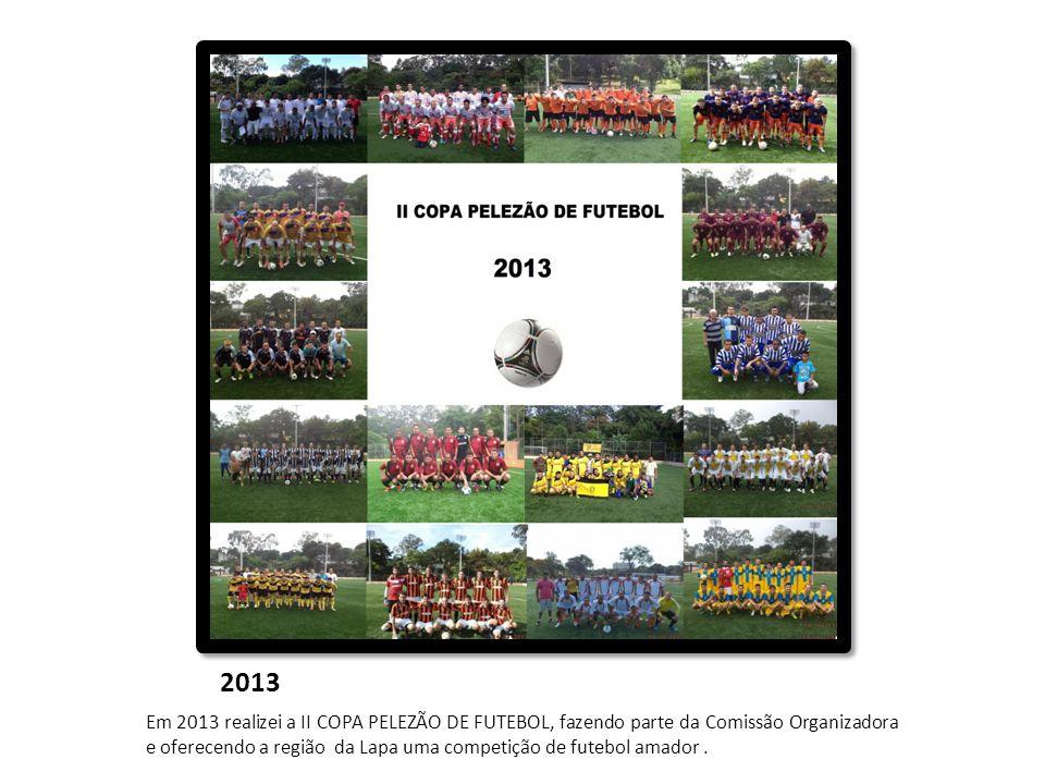 2013 Em 2013 realizei a II COPA PELEZÃO DE FUTEBOL, fazendo parte da Comissão Organizadora e oferecendo a região da Lapa uma competição de futebol ama