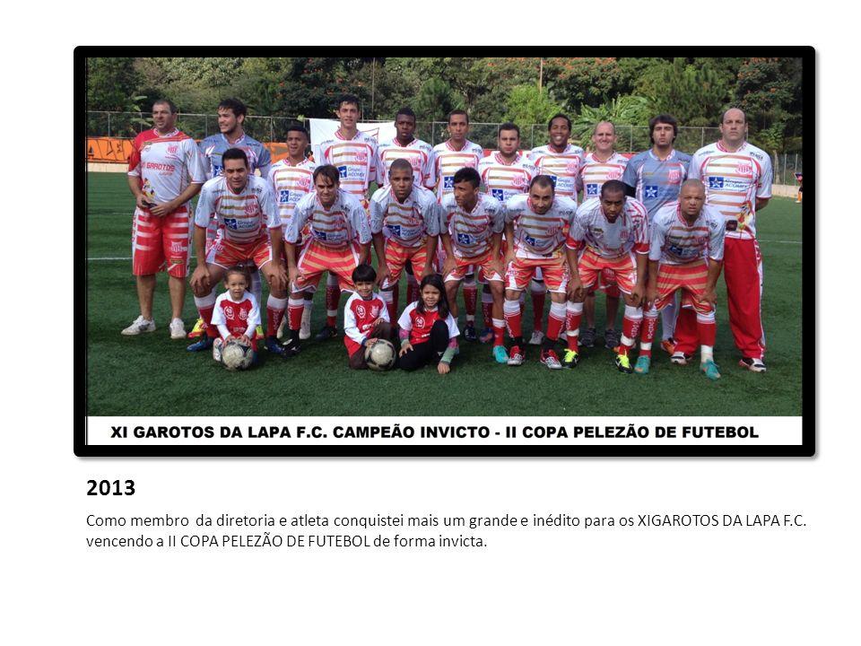 2013 Como membro da diretoria e atleta conquistei mais um grande e inédito para os XIGAROTOS DA LAPA F.C. vencendo a II COPA PELEZÃO DE FUTEBOL de for