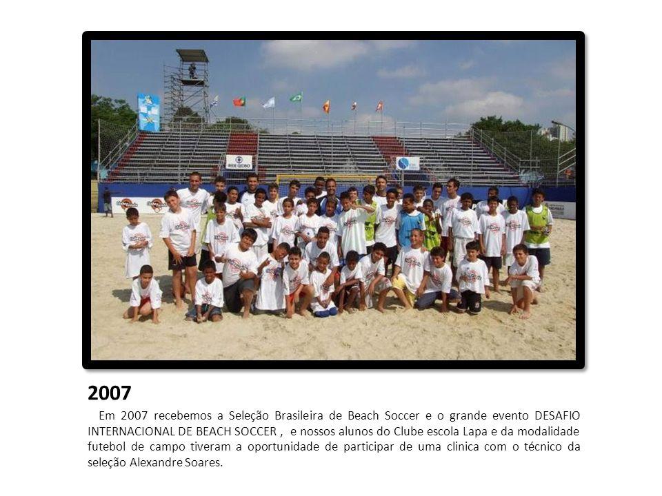 2007 Em 2007 recebemos a Seleção Brasileira de Beach Soccer e o grande evento DESAFIO INTERNACIONAL DE BEACH SOCCER, e nossos alunos do Clube escola L