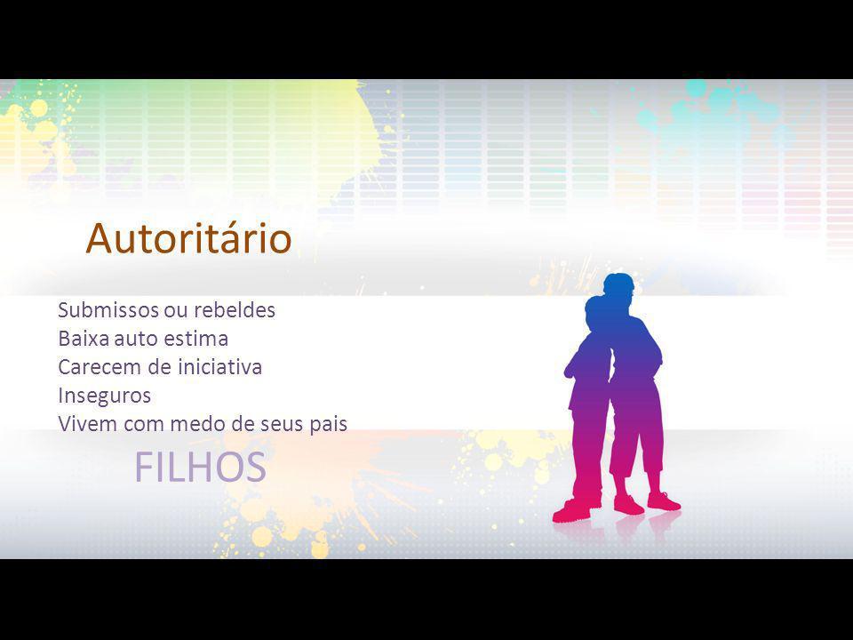 Autoritário Submissos ou rebeldes Baixa auto estima Carecem de iniciativa Inseguros Vivem com medo de seus pais FILHOS