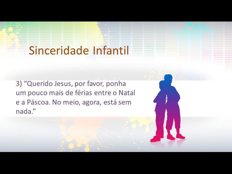 Sinceridade Infantil 3) Querido Jesus, por favor, ponha um pouco mais de férias entre o Natal e a Páscoa. No meio, agora, está sem nada.