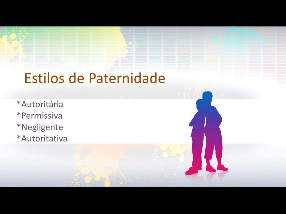 Estilos de Paternidade *Autoritária *Permissiva *Negligente *Autoritativa