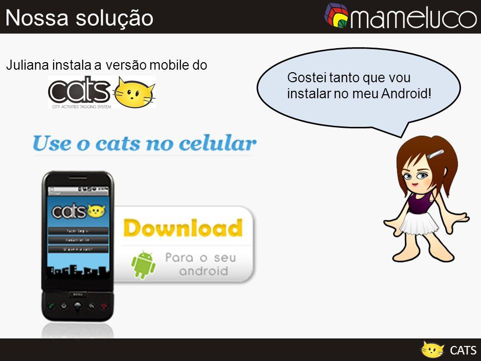 Gostei tanto que vou instalar no meu Android! Nossa solução Juliana instala a versão mobile do CATS