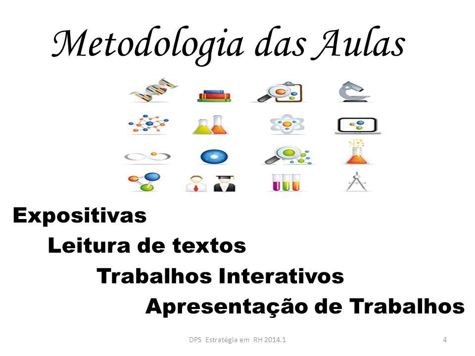 Metodologia das Aulas Expositivas Leitura de textos Trabalhos Interativos Apresentação de Trabalhos 4DPS Estratégia em RH 2014.1