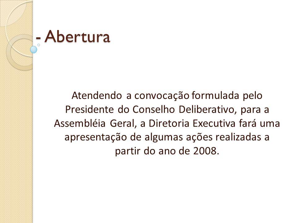 - Abertura Atendendo a convocação formulada pelo Presidente do Conselho Deliberativo, para a Assembléia Geral, a Diretoria Executiva fará uma apresentação de algumas ações realizadas a partir do ano de 2008.