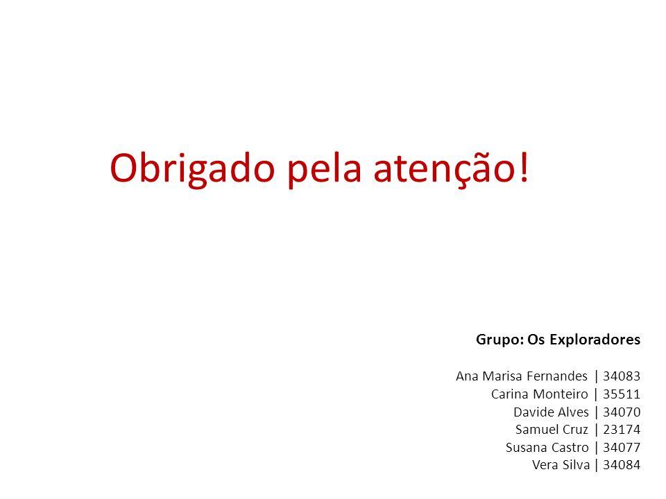 Obrigado pela atenção! Grupo: Os Exploradores Ana Marisa Fernandes | 34083 Carina Monteiro | 35511 Davide Alves | 34070 Samuel Cruz | 23174 Susana Cas