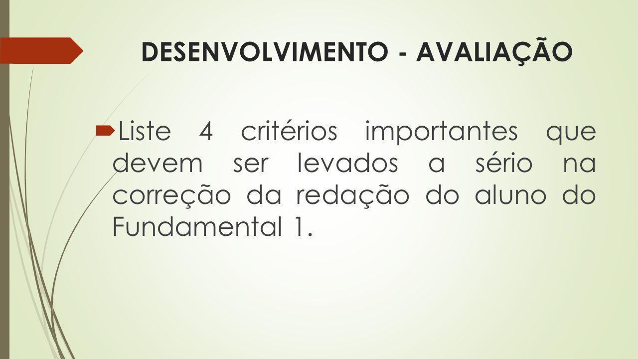 DESENVOLVIMENTO - AVALIAÇÃO Liste 4 critérios importantes que devem ser levados a sério na correção da redação do aluno do Fundamental 1.