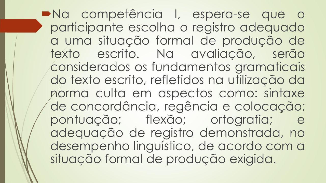 Na competência I, espera-se que o participante escolha o registro adequado a uma situação formal de produção de texto escrito. Na avaliação, serão con