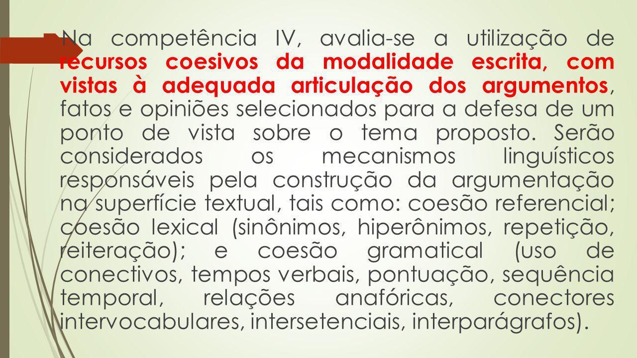 Na competência IV, avalia-se a utilização de recursos coesivos da modalidade escrita, com vistas à adequada articulação dos argumentos, fatos e opiniõ