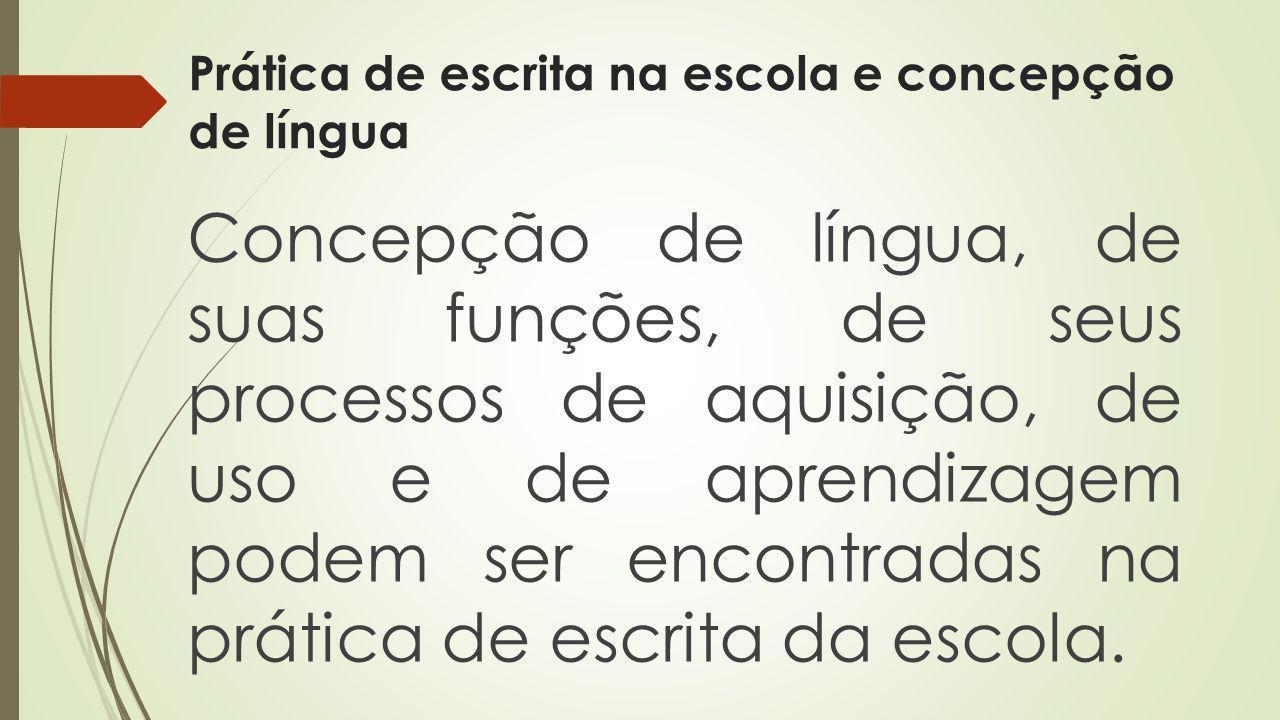 Prática de escrita na escola e concepção de língua Concepção de língua, de suas funções, de seus processos de aquisição, de uso e de aprendizagem pode