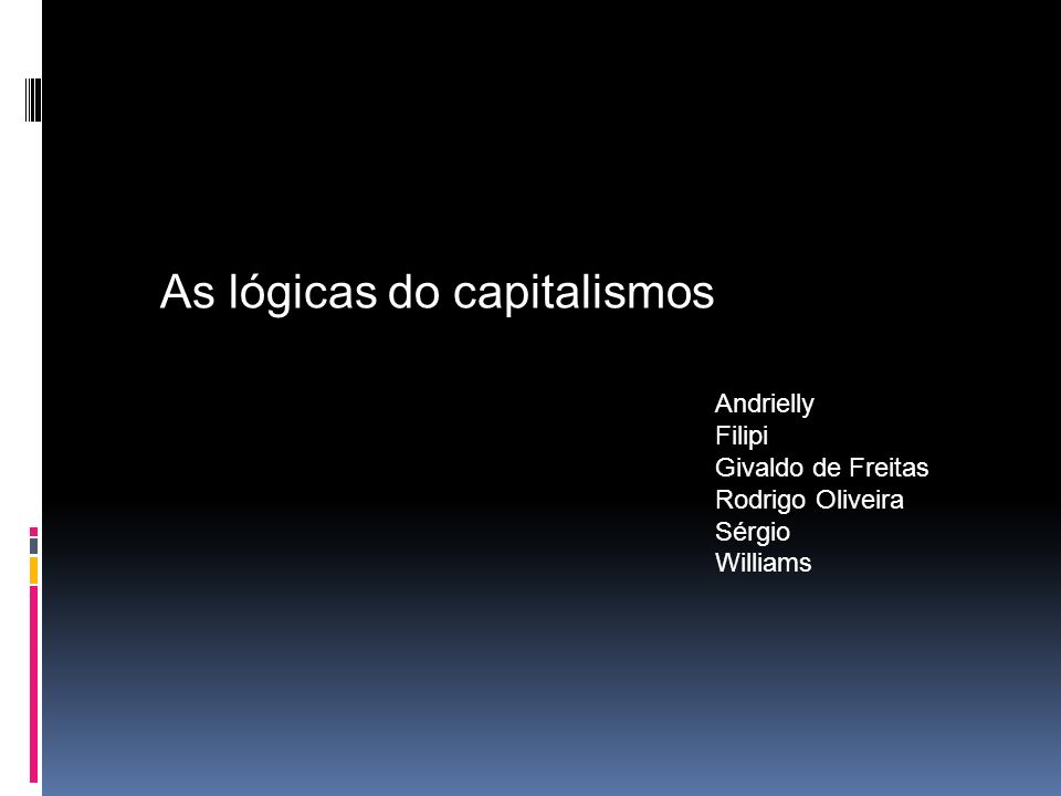 As lógicas do capitalismos Andrielly Filipi Givaldo de Freitas Rodrigo Oliveira Sérgio Williams