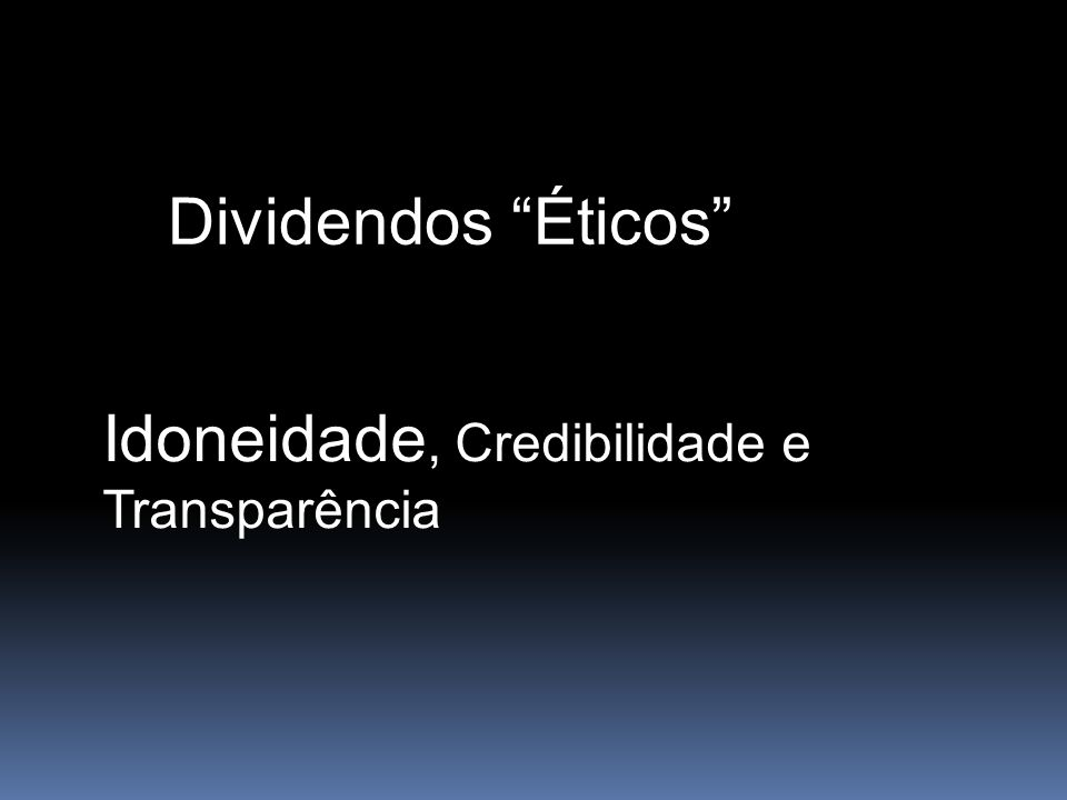 Dividendos Éticos Idoneidade, Credibilidade e Transparência