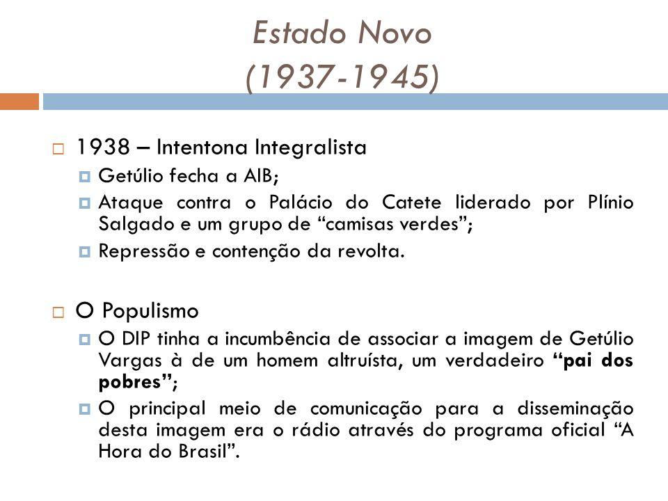 Estado Novo (1937-1945) 1938 – Intentona Integralista Getúlio fecha a AIB; Ataque contra o Palácio do Catete liderado por Plínio Salgado e um grupo de camisas verdes; Repressão e contenção da revolta.