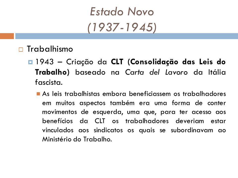 Estado Novo (1937-1945) Trabalhismo 1943 – Criação da CLT (Consolidação das Leis do Trabalho) baseado na Carta del Lavoro da Itália fascista.