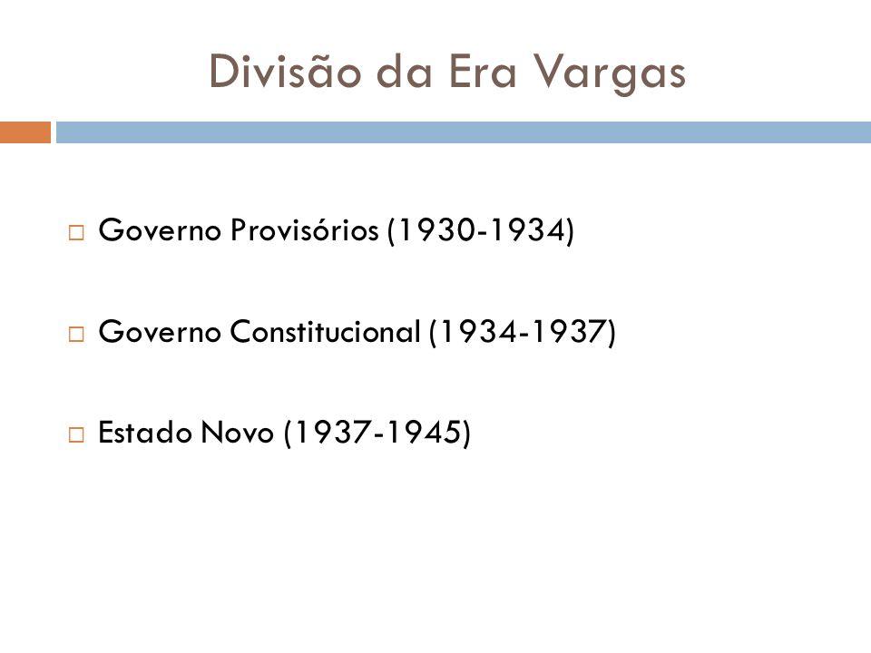 Divisão da Era Vargas Governo Provisórios (1930-1934) Governo Constitucional (1934-1937) Estado Novo (1937-1945)