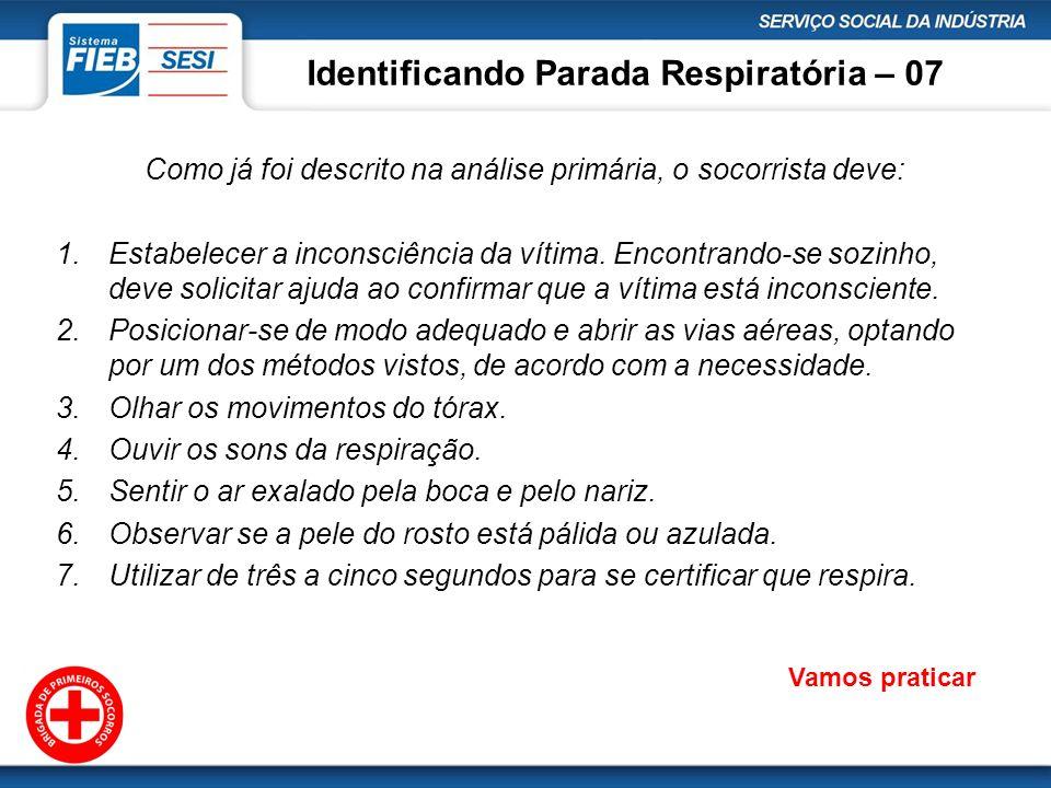 Identificando Parada Respiratória – 07 Como já foi descrito na análise primária, o socorrista deve: 1.Estabelecer a inconsciência da vítima. Encontran