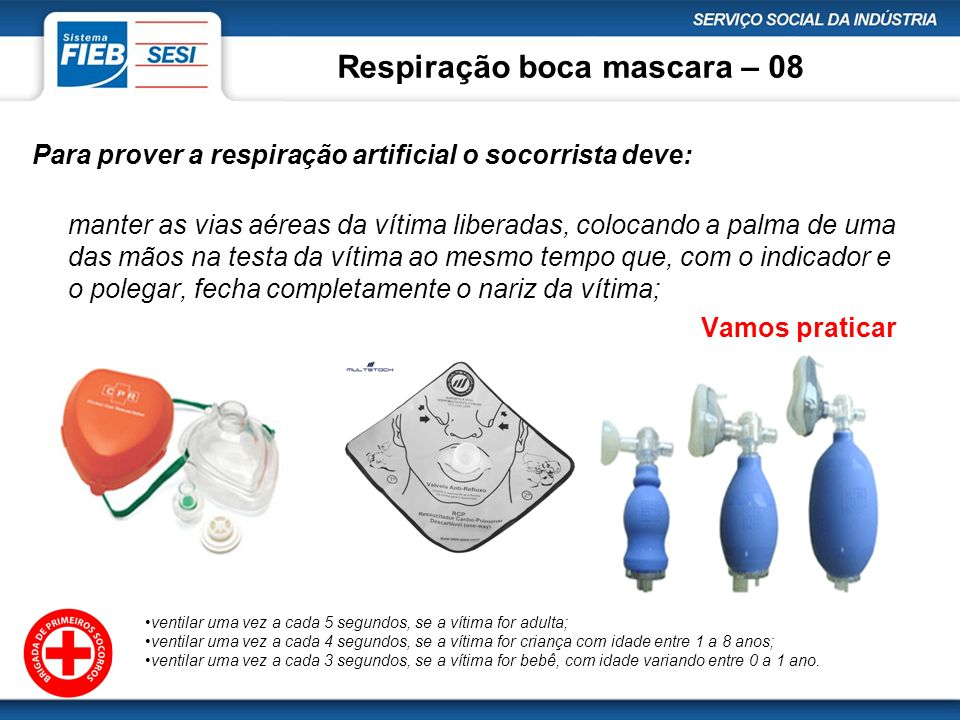 Respiração boca mascara – 08 Para prover a respiração artificial o socorrista deve: manter as vias aéreas da vítima liberadas, colocando a palma de um