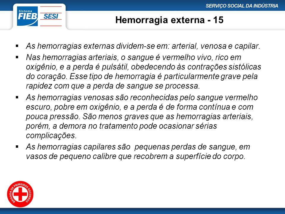 Hemorragia externa - 15 As hemorragias externas dividem-se em: arterial, venosa e capilar. Nas hemorragias arteriais, o sangue é vermelho vivo, rico e