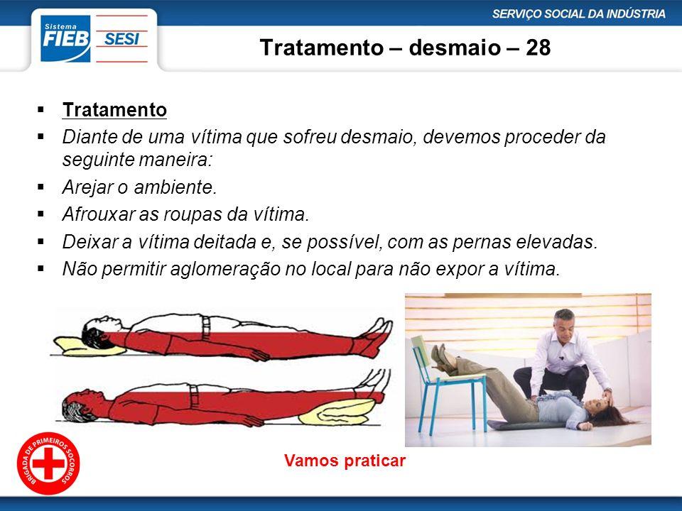 Tratamento – desmaio – 28 Tratamento Diante de uma vítima que sofreu desmaio, devemos proceder da seguinte maneira: Arejar o ambiente. Afrouxar as rou