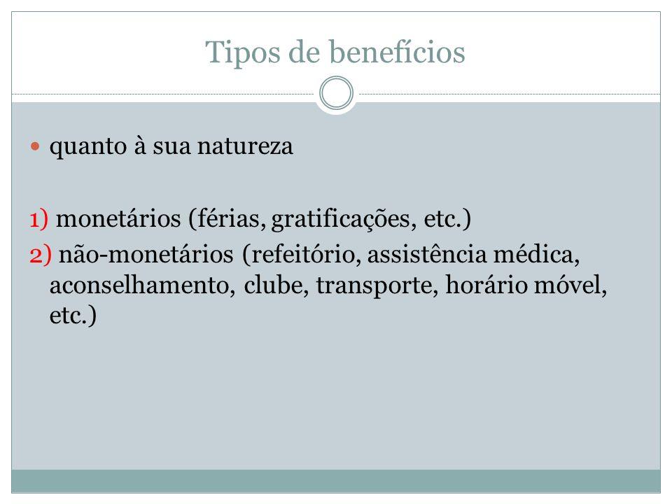 Tipos de benefícios quanto à sua natureza 1) monetários (férias, gratificações, etc.) 2) não-monetários (refeitório, assistência médica, aconselhament