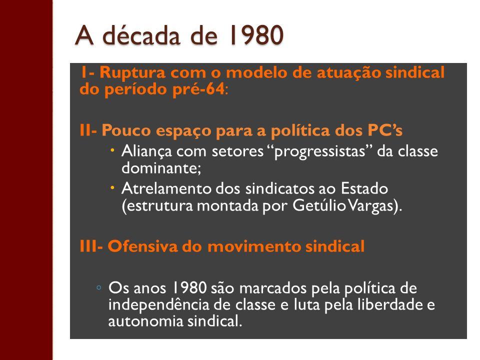 A década de 1980 1- Ruptura com o modelo de atuação sindical do período pré-64: II- Pouco espaço para a política dos PCs Aliança com setores progressi