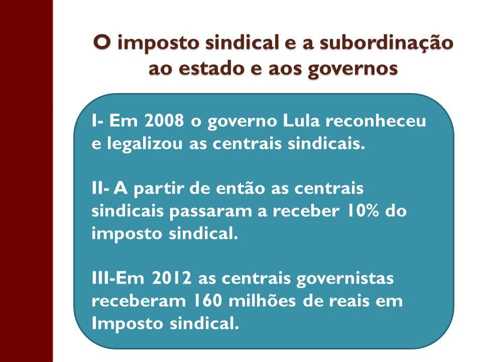 O imposto sindical e a subordinação ao estado e aos governos I- Em 2008 o governo Lula reconheceu e legalizou as centrais sindicais. II- A partir de e