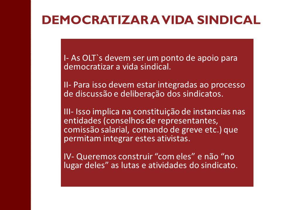 DEMOCRATIZAR A VIDA SINDICAL I- As OLT`s devem ser um ponto de apoio para democratizar a vida sindical. II- Para isso devem estar integradas ao proces