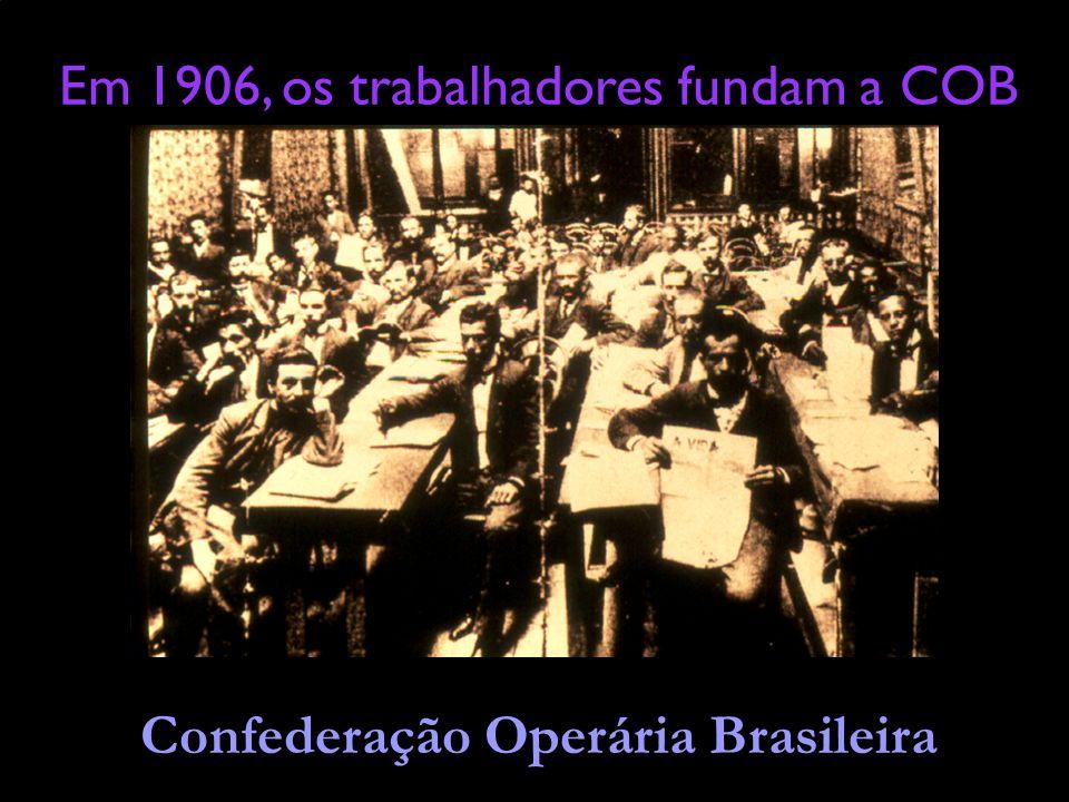 Em 1906, os trabalhadores fundam a COB Confederação Operária Brasileira