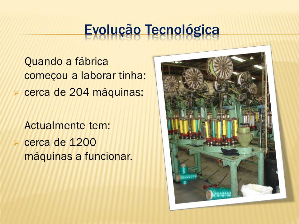 Quando a fábrica começou a laborar tinha: cerca de 204 máquinas; Actualmente tem: cerca de 1200 máquinas a funcionar.