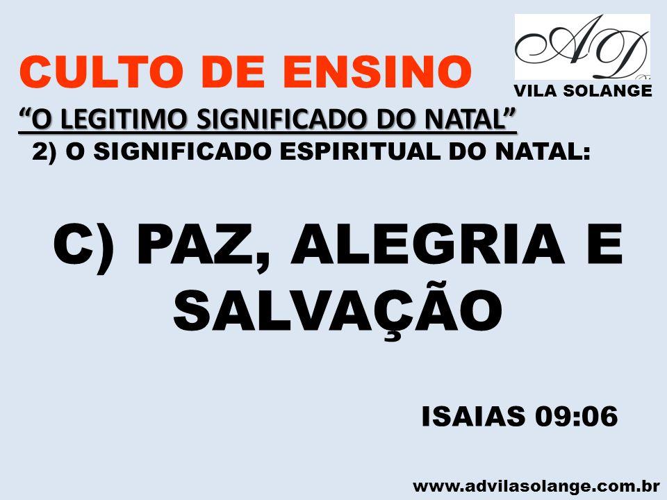 www.advilasolange.com.br CULTO DE ENSINO O LEGITIMO SIGNIFICADO DO NATAL 2) O SIGNIFICADO ESPIRITUAL DO NATAL: VILA SOLANGE C) PAZ, ALEGRIA E SALVAÇÃO