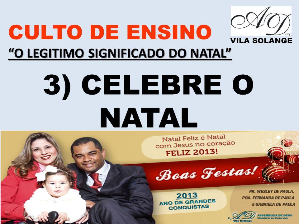 www.advilasolange.com.br CULTO DE ENSINO O LEGITIMO SIGNIFICADO DO NATAL VILA SOLANGE 3) CELEBRE O NATAL