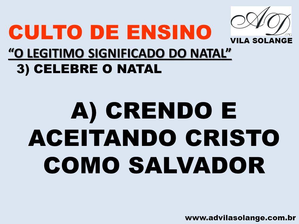 www.advilasolange.com.br CULTO DE ENSINO O LEGITIMO SIGNIFICADO DO NATAL 3) CELEBRE O NATAL VILA SOLANGE A) CRENDO E ACEITANDO CRISTO COMO SALVADOR