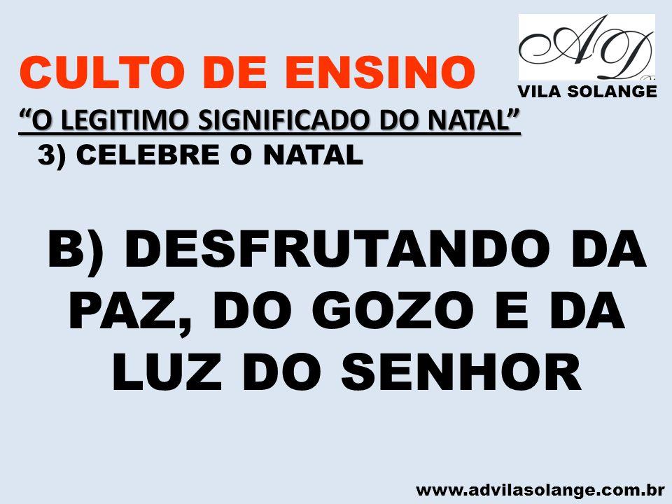 www.advilasolange.com.br CULTO DE ENSINO O LEGITIMO SIGNIFICADO DO NATAL 3) CELEBRE O NATAL VILA SOLANGE B) DESFRUTANDO DA PAZ, DO GOZO E DA LUZ DO SE