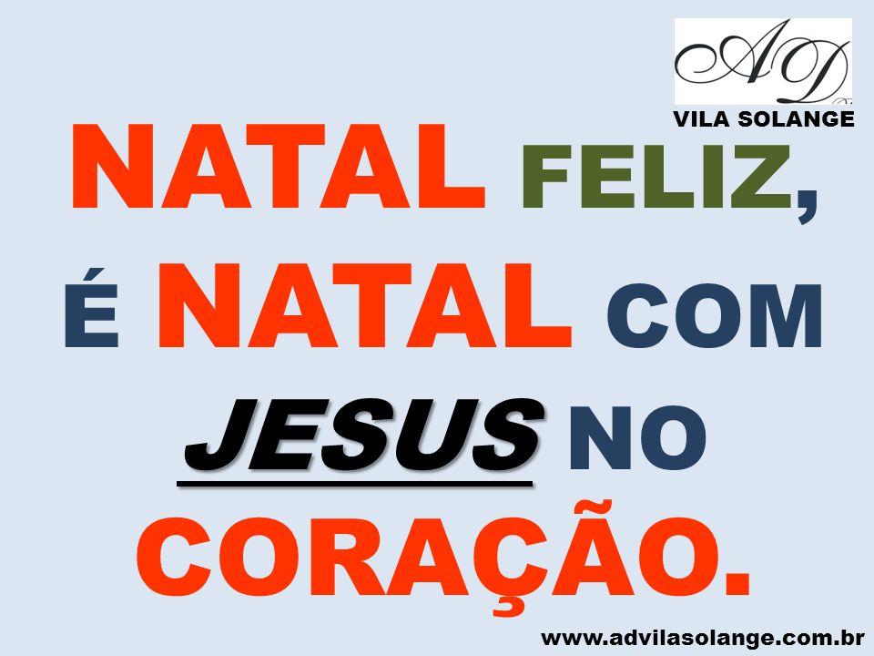 www.advilasolange.com.br NATAL FELIZ, JESUS É NATAL COM JESUS NO CORAÇÃO. VILA SOLANGE