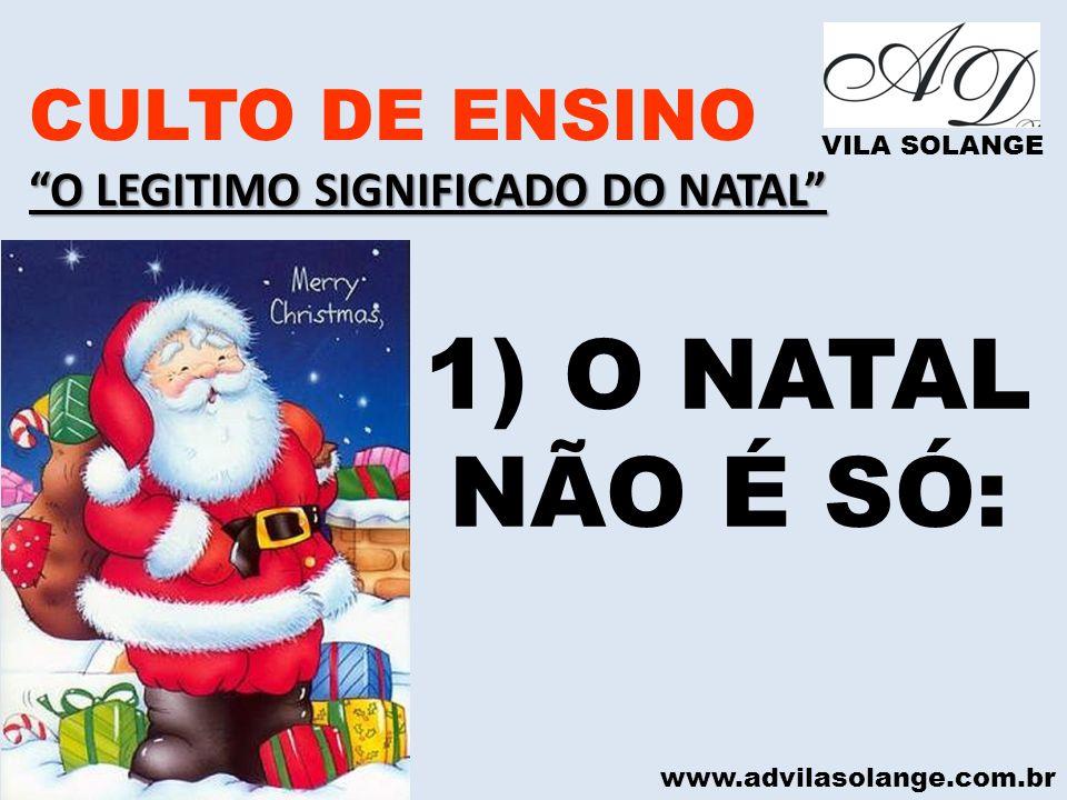www.advilasolange.com.br CULTO DE ENSINO O LEGITIMO SIGNIFICADO DO NATAL VILA SOLANGE 1) O NATAL NÃO É SÓ: