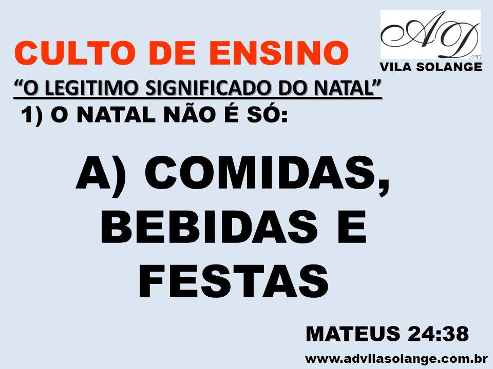 www.advilasolange.com.br CULTO DE ENSINO O LEGITIMO SIGNIFICADO DO NATAL VILA SOLANGE 1) O NATAL NÃO É SÓ: A) COMIDAS, BEBIDAS E FESTAS MATEUS 24:38