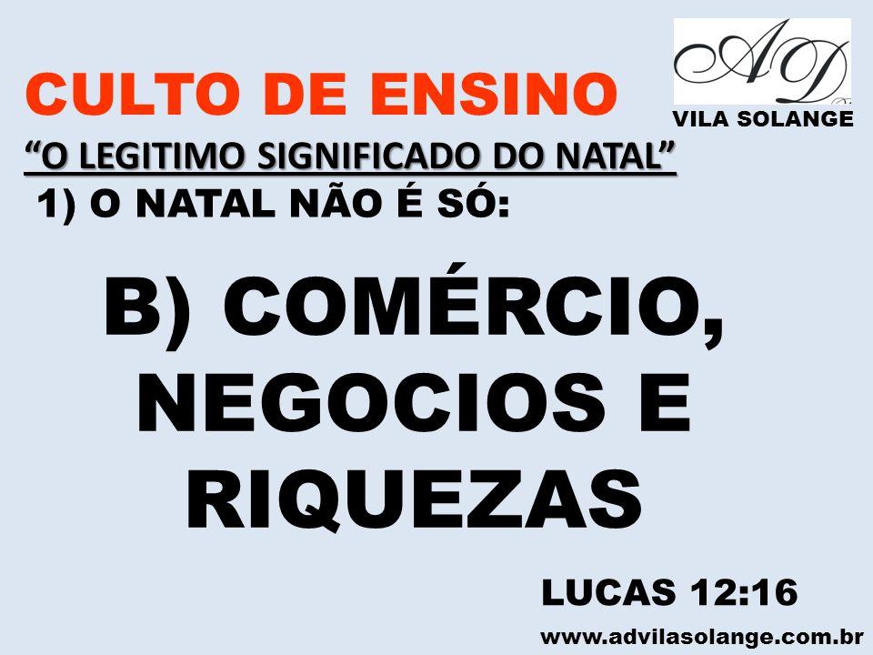 www.advilasolange.com.br CULTO DE ENSINO O LEGITIMO SIGNIFICADO DO NATAL VILA SOLANGE 1) O NATAL NÃO É SÓ: B) COMÉRCIO, NEGOCIOS E RIQUEZAS LUCAS 12:1