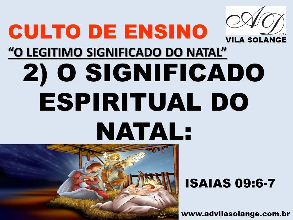 www.advilasolange.com.br CULTO DE ENSINO O LEGITIMO SIGNIFICADO DO NATAL VILA SOLANGE 2) O SIGNIFICADO ESPIRITUAL DO NATAL: ISAIAS 09:6-7