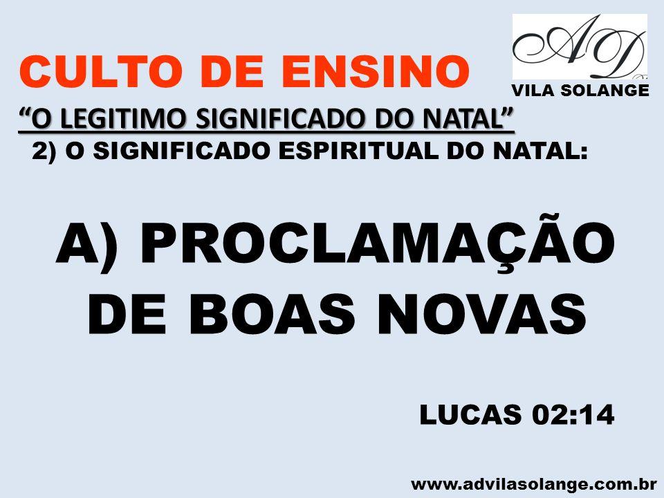 www.advilasolange.com.br CULTO DE ENSINO O LEGITIMO SIGNIFICADO DO NATAL 2) O SIGNIFICADO ESPIRITUAL DO NATAL: VILA SOLANGE A) PROCLAMAÇÃO DE BOAS NOV