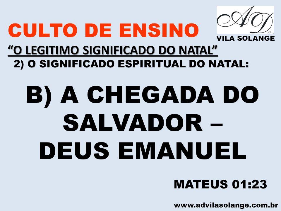 www.advilasolange.com.br CULTO DE ENSINO O LEGITIMO SIGNIFICADO DO NATAL 2) O SIGNIFICADO ESPIRITUAL DO NATAL: VILA SOLANGE B) A CHEGADA DO SALVADOR –