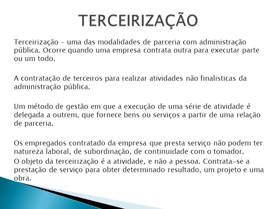 Terceirização – uma das modalidades de parceria com administração pública. Ocorre quando uma empresa contrata outra para executar parte ou um todo. A
