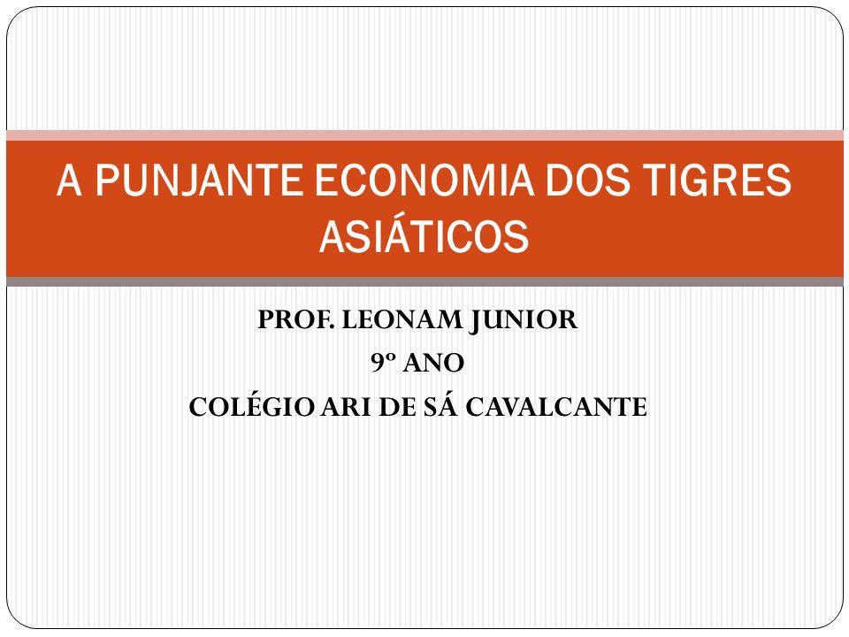 PROF. LEONAM JUNIOR 9º ANO COLÉGIO ARI DE SÁ CAVALCANTE A PUNJANTE ECONOMIA DOS TIGRES ASIÁTICOS