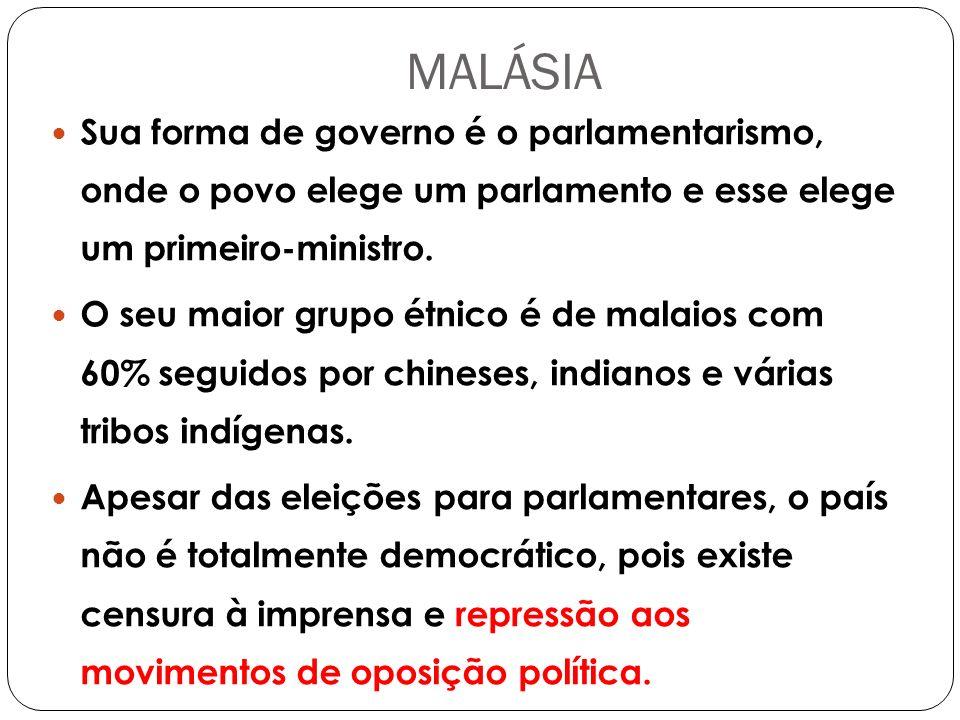 MALÁSIA Sua forma de governo é o parlamentarismo, onde o povo elege um parlamento e esse elege um primeiro-ministro.