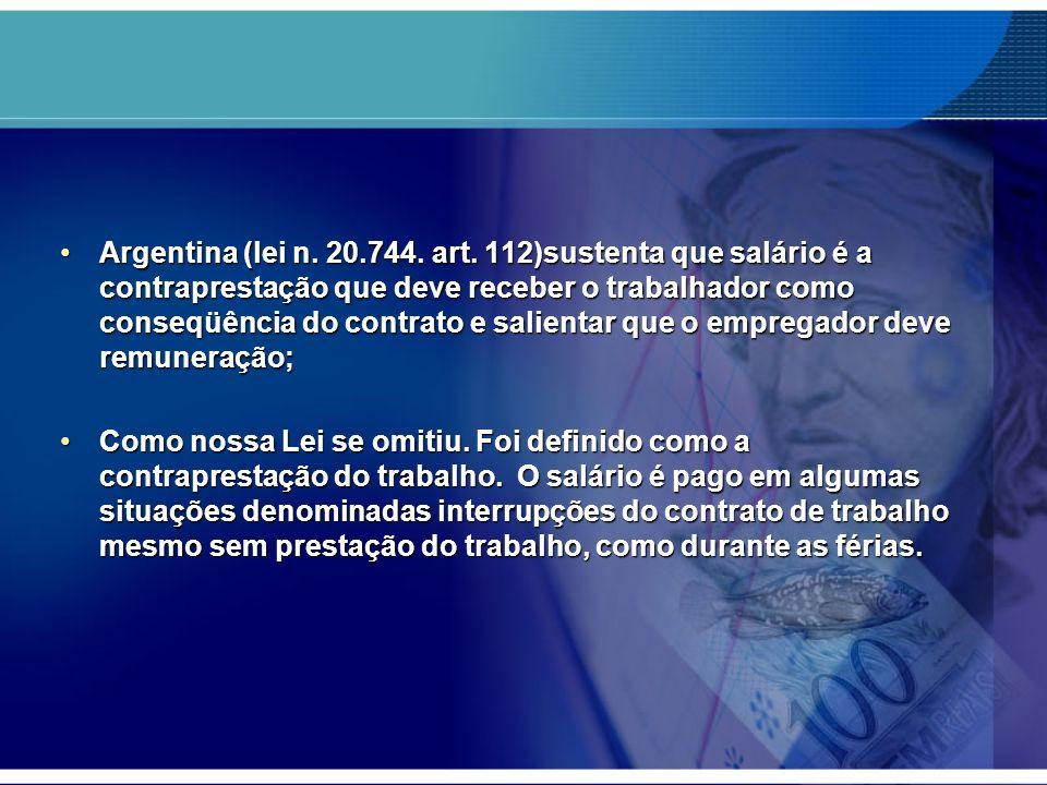 Argentina (lei n. 20.744. art. 112)sustenta que salário é a contraprestação que deve receber o trabalhador como conseqüência do contrato e salientar q