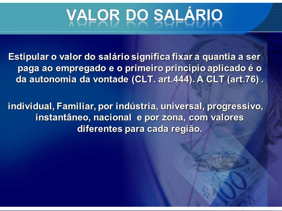 Estipular o valor do salário significa fixar a quantia a ser paga ao empregado e o primeiro principio aplicado é o da autonomia da vontade (CLT.