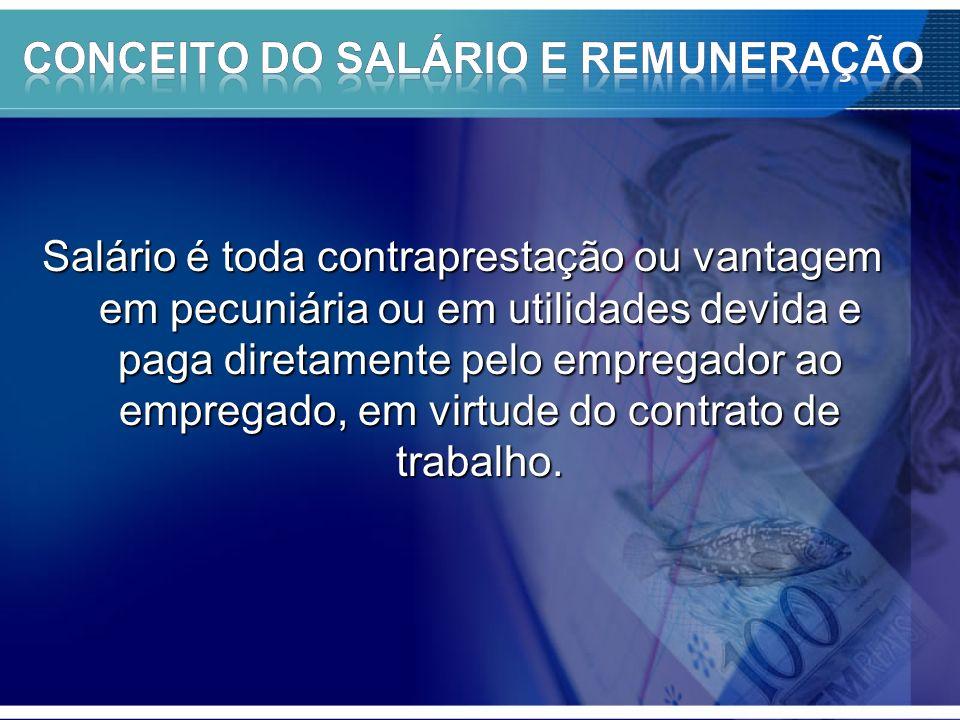 Salário é toda contraprestação ou vantagem em pecuniária ou em utilidades devida e paga diretamente pelo empregador ao empregado, em virtude do contrato de trabalho.