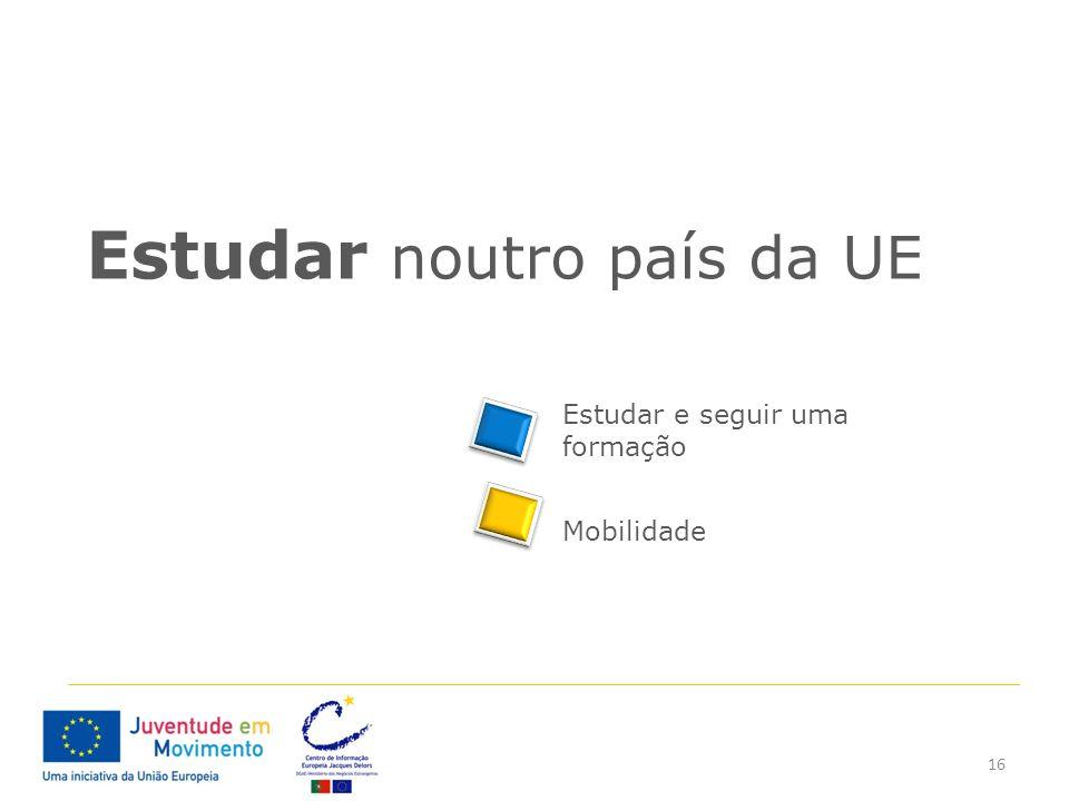 16 Estudar noutro país da UE Estudar e seguir uma formação Mobilidade