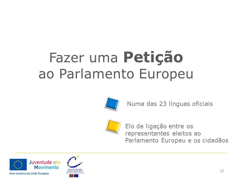 20 Fazer uma Petição ao Parlamento Europeu Elo de ligação entre os representantes eleitos ao Parlamento Europeu e os cidadãos Numa das 23 línguas ofic
