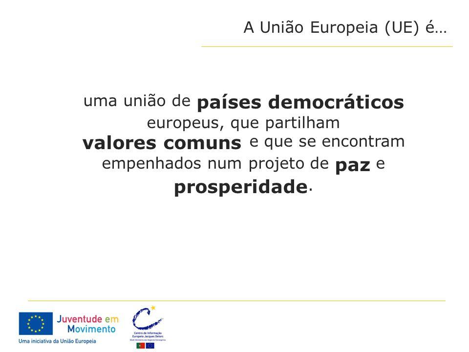 A União Europeia (UE) é… uma união de países democráticos europeus, que partilham valores comuns e que se encontram empenhados num projeto de paz e pr