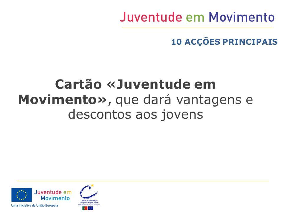 Cartão «Juventude em Movimento», que dará vantagens e descontos aos jovens 10 ACÇÕES PRINCIPAIS